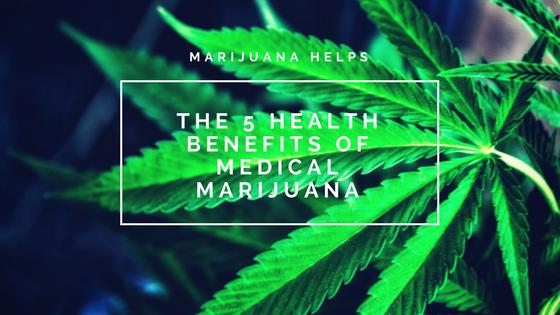 Marijuana Helps: The Top 5 Benefits of Medical Marijuana